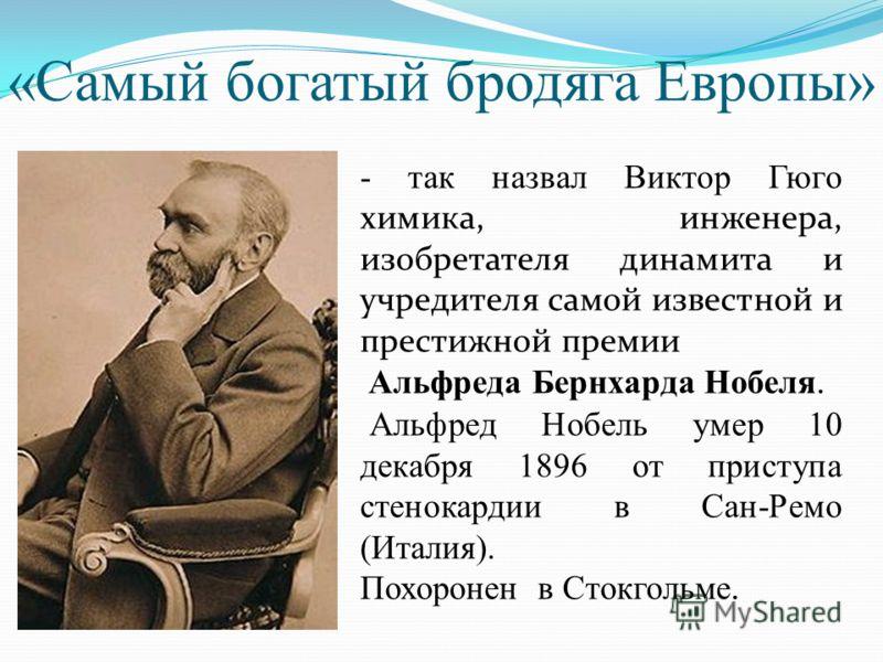 «Самый богатый бродяга Европы» - так назвал Виктор Гюго химика, инженера, изобретателя динамита и учредителя самой известной и престижной премии Альфреда Бернхарда Нобеля. Альфред Нобель умер 10 декабря 1896 от приступа стенокардии в Сан-Ремо (Италия