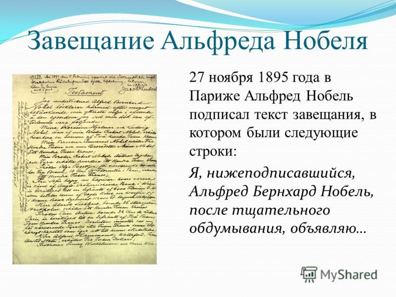 Завещание Альфреда Нобеля 27 ноября 1895 года в Париже Альфред Нобель подписал текст завещания, в котором были следующие строки: Я, нижеподписавшийся, Альфред Бернхард Нобель, после тщательного обдумывания, объявляю…