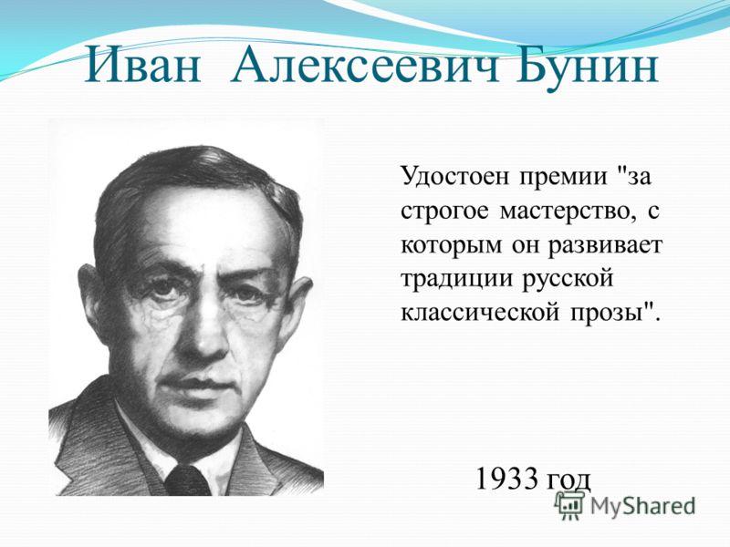 Иван Алексеевич Бунин Удостоен премии за строгое мастерство, с которым он развивает традиции русской классической прозы. 1933 год