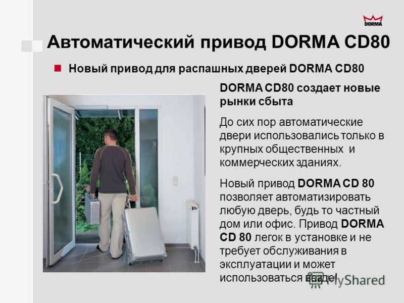 Автоматический привод DORMA CD80 Новый привод для распашных дверей DORMA CD80 DORMA CD80 создает новые рынки сбыта До сих пор автоматические двери использовались только в крупных общественных и коммерческих зданиях. Новый привод DORMA CD 80 позволяет
