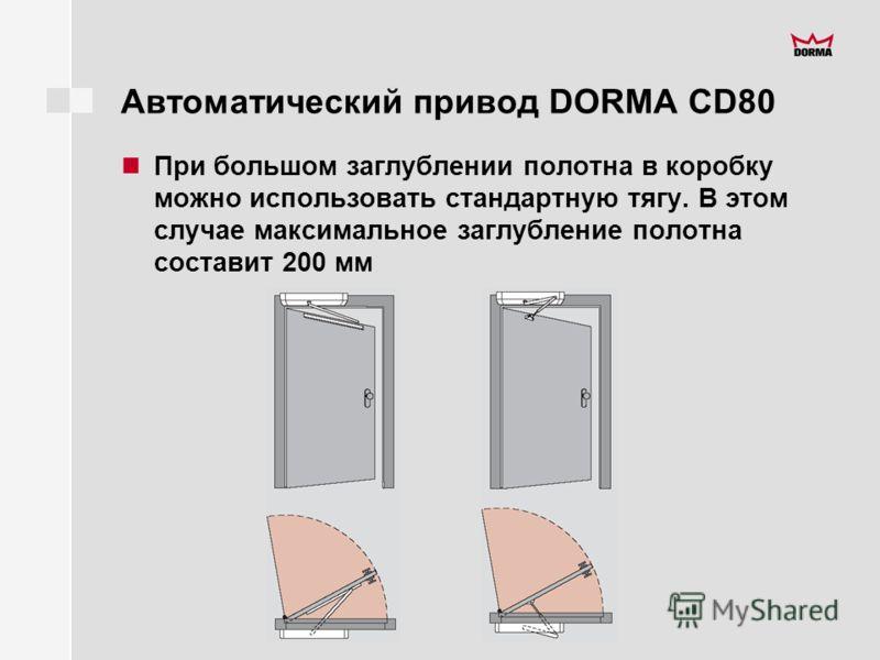 Автоматический привод DORMA CD80 При большом заглублении полотна в коробку можно использовать стандартную тягу. В этом случае максимальное заглубление полотна составит 200 мм
