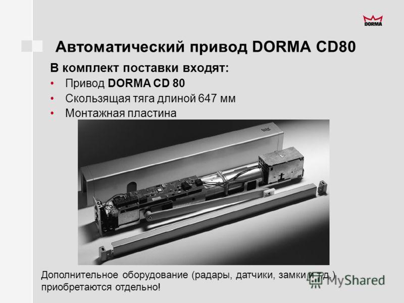 Автоматический привод DORMA CD80 В комплект поставки входят: Привод DORMA CD 80 Скользящая тяга длиной 647 мм Монтажная пластина Дополнительное оборудование (радары, датчики, замки и т.д.) приобретаются отдельно!