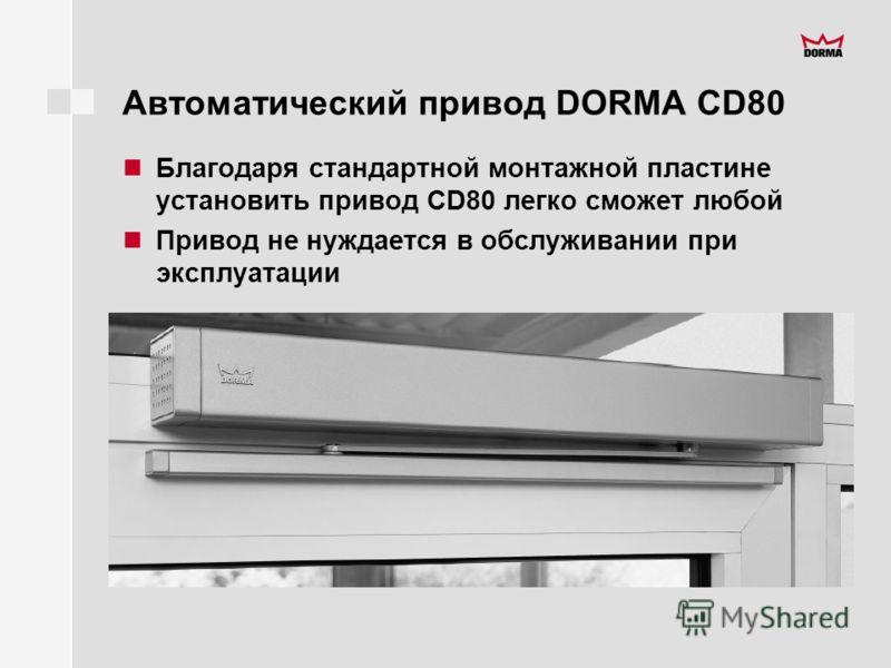 Автоматический привод DORMA CD80 Благодаря стандартной монтажной пластине установить привод CD80 легко cможет любой Привод не нуждается в обслуживании при эксплуатации