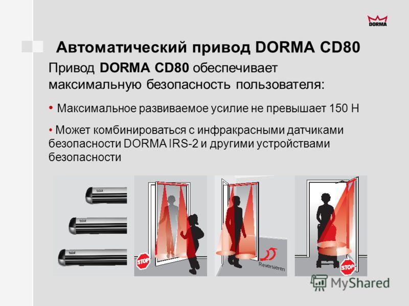 Автоматический привод DORMA CD80 Привод DORMA CD80 обеспечивает максимальную безопасность пользователя: Максимальное развиваемое усилие не превышает 150 Н Может комбинироваться с инфракрасными датчиками безопасности DORMA IRS-2 и другими устройствами