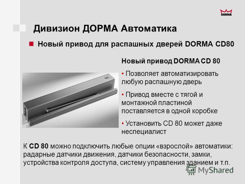 Дивизион ДОРМА Автоматика Новый привод для распашных дверей DORMA CD80 Новый привод DORMA CD 80 Позволяет автоматизировать любую распашную дверь Привод вместе с тягой и монтажной пластиной поставляется в одной коробке Установить CD 80 может даже несп