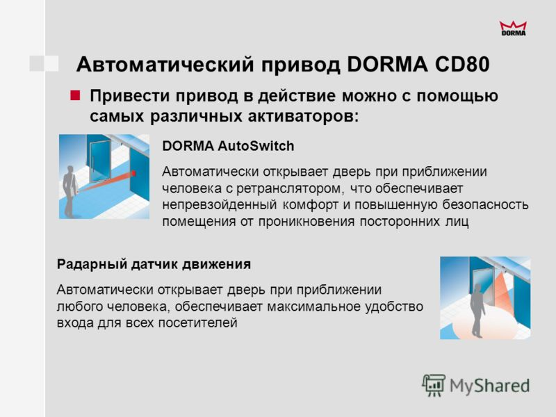 Автоматический привод DORMA CD80 Привести привод в действие можно с помощью самых различных активаторов: DORMA AutoSwitch Автоматически открывает дверь при приближении человека с ретранслятором, что обеспечивает непревзойденный комфорт и повышенную б