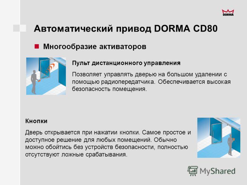 Автоматический привод DORMA CD80 Многообразие активаторов Пульт дистанционного управления Позволяет управлять дверью на большом удалении с помощью радиопередатчика. Обеспечивается высокая безопасность помещения. Кнопки Дверь открывается при нажатии к