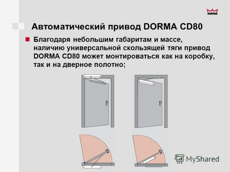 Автоматический привод DORMA CD80 Благодаря небольшим габаритам и массе, наличию универсальной скользящей тяги привод DORMA CD80 может монтироваться как на коробку, так и на дверное полотно;