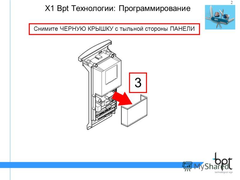 2 X1 Bpt Tехнологии: Программирование Снимите ЧЕРНУЮ КРЫШКУ с тыльной стороны ПАНЕЛИ 3