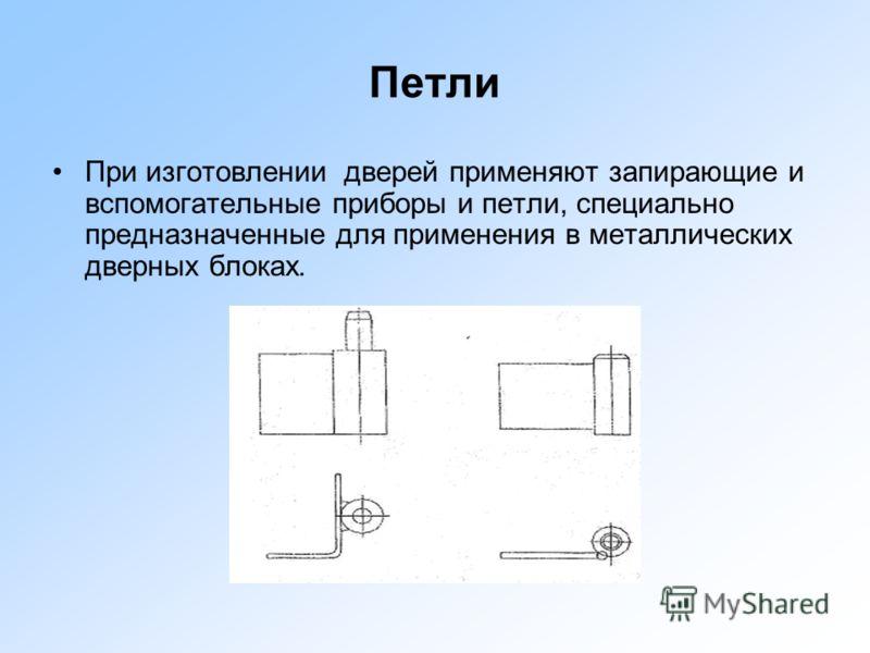 Петли При изготовлении дверей применяют запирающие и вспомогательные приборы и петли, специально предназначенные для применения в металлических дверных блоках.