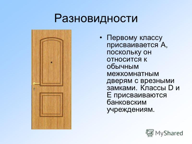 Разновидности Первому классу присваивается А, поскольку он относится к обычным межкомнатным дверям с врезными замками. Классы D и E присваиваются банковским учреждениям.