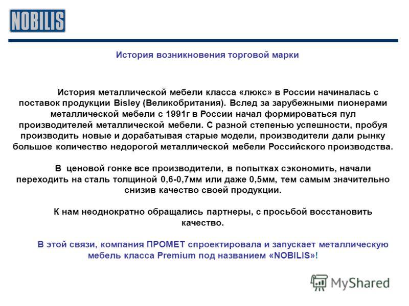 История возникновения торговой марки История металлической мебели класса «люкс» в России начиналась с поставок продукции Bisley (Великобритания). Вслед за зарубежными пионерами металлической мебели с 1991г в России начал формироваться пул производите