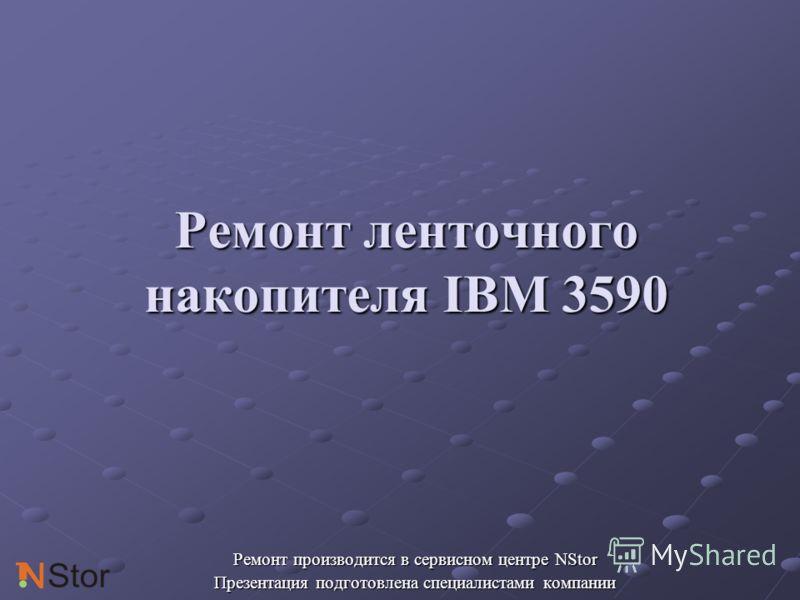 Ремонт ленточного накопителя IBM 3590 Ремонт производится в сервисном центре NStor Презентация подготовлена специалистами компании
