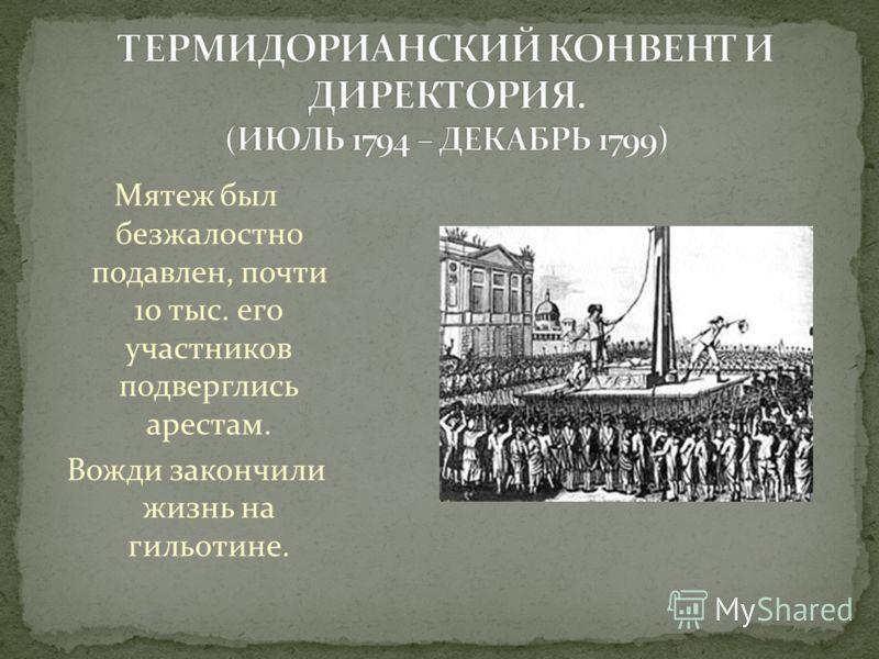 Мятеж был безжалостно подавлен, почти 10 тыс. его участников подверглись арестам. Вожди закончили жизнь на гильотине.