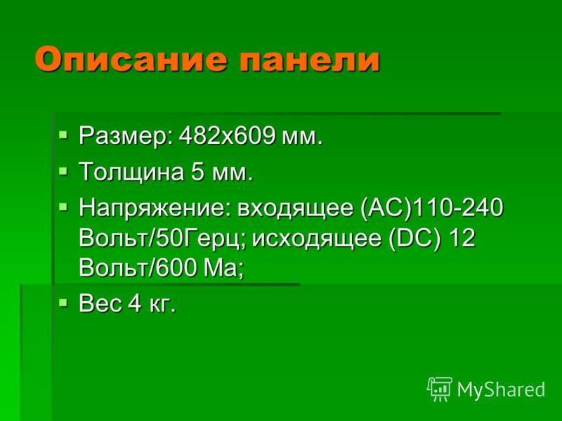 Описание панели Размер: 482х609 мм. Размер: 482х609 мм. Толщина 5 мм. Толщина 5 мм. Напряжение: входящее (АС)110-240 Вольт/50Герц; исходящее (DС) 12 Вольт/600 Ма; Напряжение: входящее (АС)110-240 Вольт/50Герц; исходящее (DС) 12 Вольт/600 Ма; Вес 4 кг
