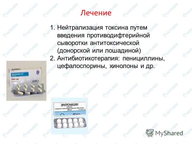 Лечение 1.Нейтрализация токсина путем введения противодифтерийной сыворотки антитоксической (донорской или лошадиной) 2.Антибиотикотерапия: пенициллины, цефалоспорины, хинолоны и др.