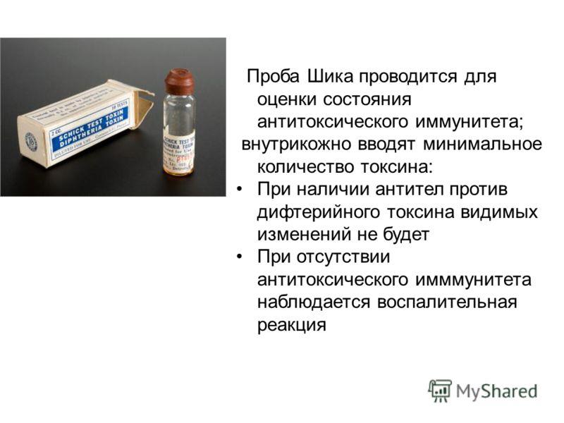 Проба Шика проводится для оценки состояния антитоксического иммунитета; внутрикожно вводят минимальное количество токсина: При наличии антител против