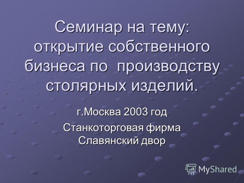 Семинар на тему: открытие собственного бизнеса по производству столярных изделий. г.Москва 2003 год Станкоторговая фирма Славянский двор