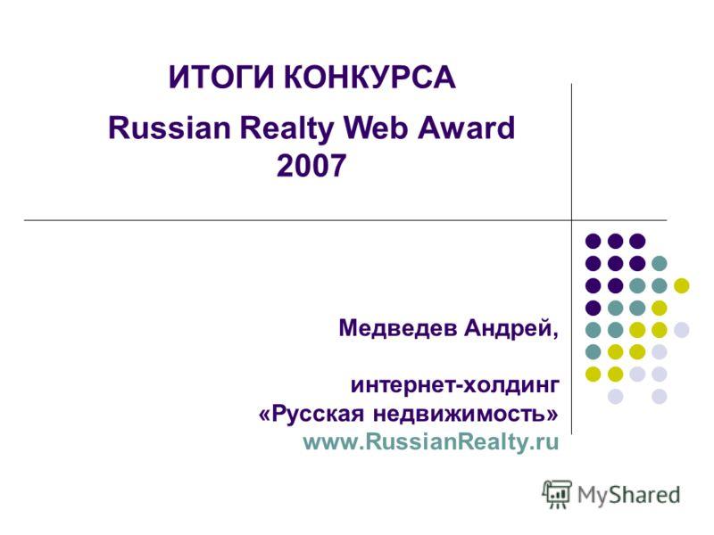 Медведев Андрей, интернет-холдинг «Русская недвижимость» www.RussianRealty.ru ИТОГИ КОНКУРСА Russian Realty Web Award 2007