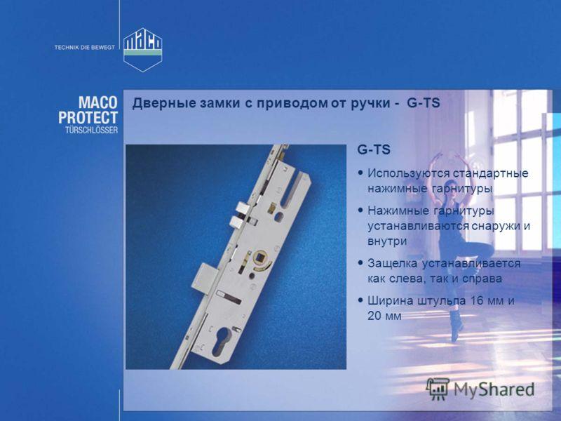 G-TS Используются стандартные нажимные гарнитуры Нажимные гарнитуры устанавливаются снаружи и внутри Защелка устанавливается как слева, так и справа Ширина штульпа 16 мм и 20 мм Дверные замки с приводом от ручки - G-TS