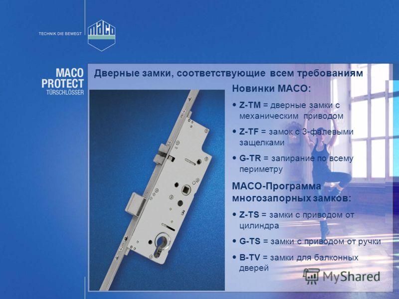 Дверные замки, соответствующие всем требованиям MACO-Программа многозапорных замков: Z-TS = замки с приводом от цилиндра G-TS = замки с приводом от ручки B-TV = замки для балконных дверей Новинки MACO: Z-TM = дверные замки с механическим приводом Z-T