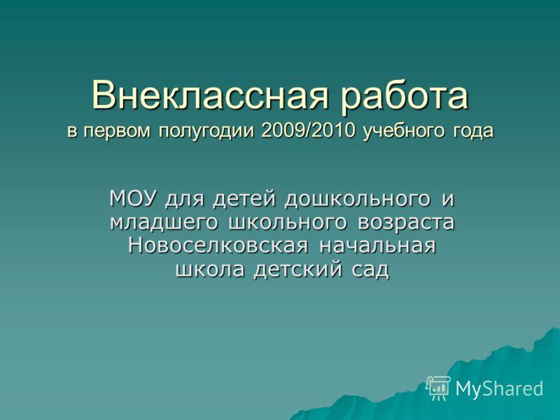 Внеклассная работа в первом полугодии 2009/2010 учебного года МОУ для детей дошкольного и младшего школьного возраста Новоселковская начальная школа детский сад