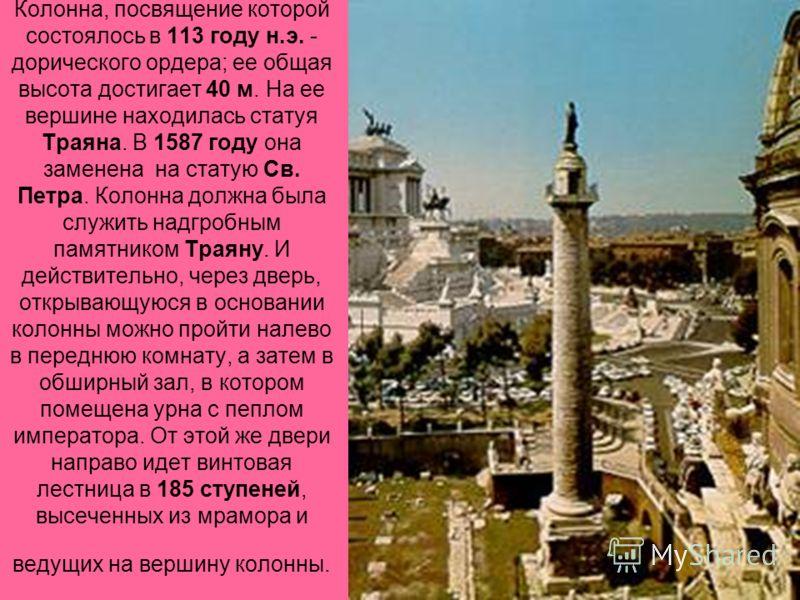 Колонна, посвящение которой состоялось в 113 году н.э. - дорического ордера; ее общая высота достигает 40 м. На ее вершине находилась статуя Траяна. В 1587 году она заменена на статую Св. Петра. Колонна должна была служить надгробным памятником Траян