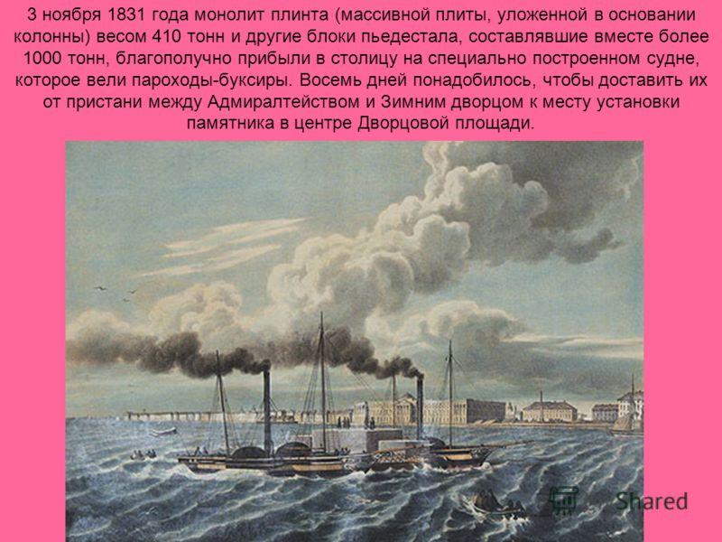 3 ноября 1831 года монолит плинта (массивной плиты, уложенной в основании колонны) весом 410 тонн и другие блоки пьедестала, составлявшие вместе более 1000 тонн, благополучно прибыли в столицу на специально построенном судне, которое вели пароходы-бу