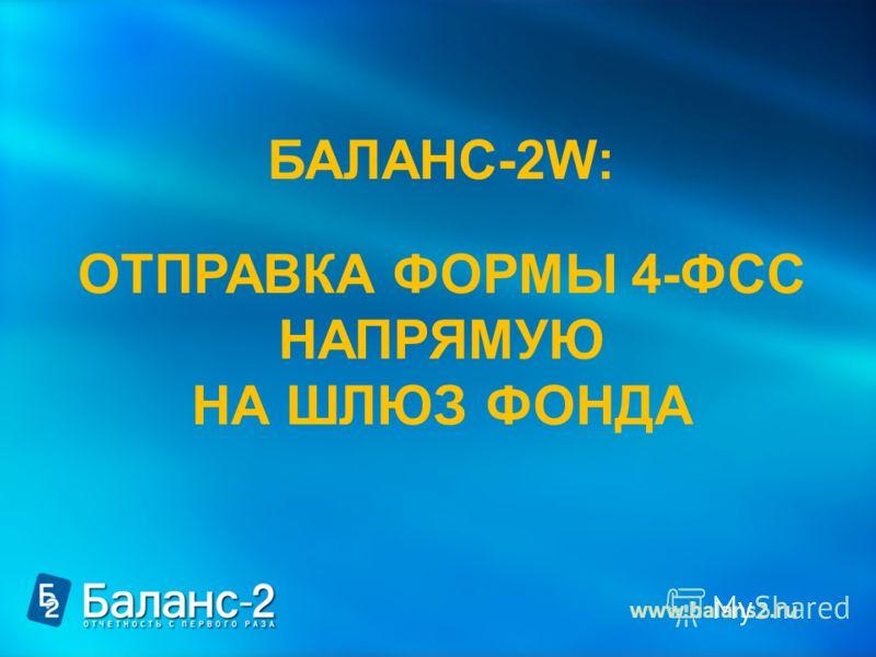 БАЛАНС-2W: ОТПРАВКА ФОРМЫ 4-ФСС НАПРЯМУЮ НА ШЛЮЗ ФОНДА www.balans2.ru