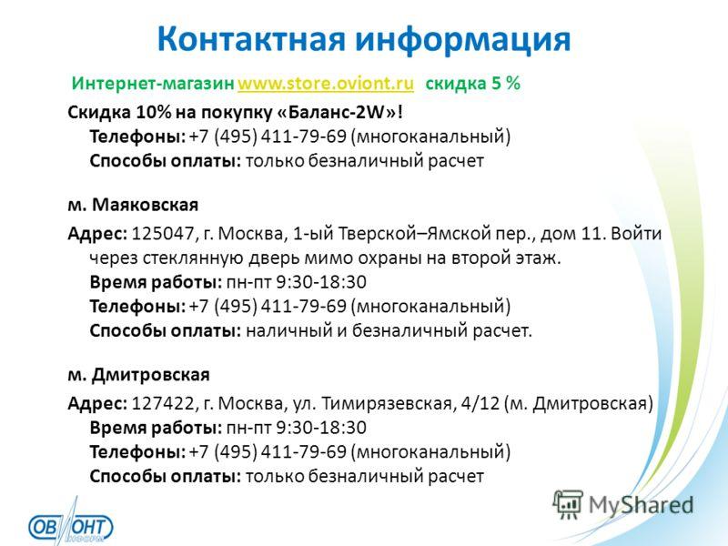 Контактная информация Интернет-магазин www.store.oviont.ru скидка 5 %www.store.oviont.ru Скидка 10% на покупку «Баланс-2W»! Телефоны: +7 (495) 411-79-69 (многоканальный) Способы оплаты: только безналичный расчет м. Маяковская Адрес: 125047, г. Москва