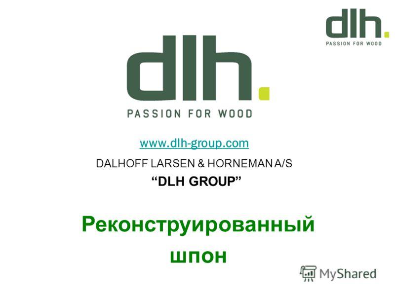 www.dlh-group.com DALHOFF LARSEN & HORNEMAN A/S DLH GROUP Реконструированный шпон