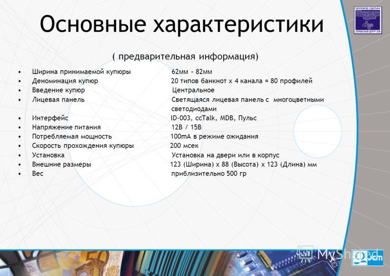 Основные характеристики ( предварительная информация) Ширина принимаемой купюры 62 мм – 82 мм Деноминация купюр 20 типов банкнот x 4 канала = 80 профилей Введение купюр Центральное Лицевая панель Светящаяся лицевая панель с многоцветными светодиодами