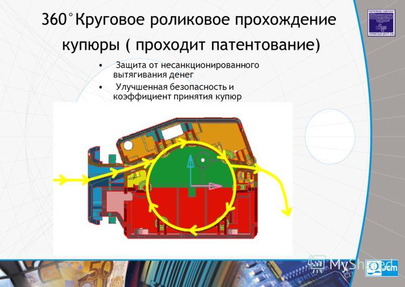 360°Круговое роликовое прохождение купюры ( проходит патентование) Защита от несанкционированного вытягивания денег Улучшенная безопасность и коэффициент принятия купюр