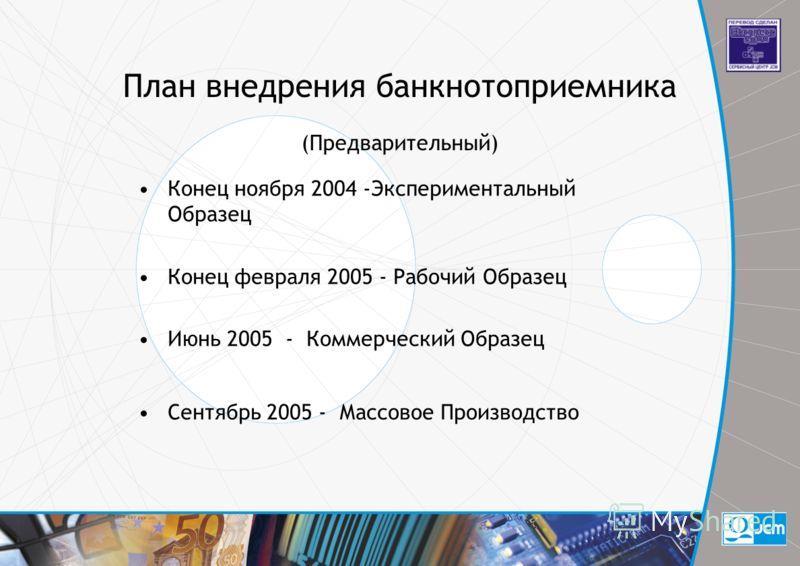 План внедрения банкнотоприемника (Предварительный) Конец ноября 2004 -Экспериментальный Образец Конец февраля 2005 - Рабочий Образец Июнь 2005 - Коммерческий Образец Сентябрь 2005 - Массовое Производство