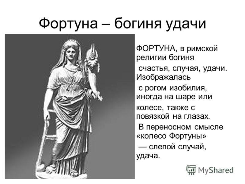 Фортуна – богиня удачи ФОРТУНА, в римской религии богиня счастья, случая, удачи. Изображалась с рогом изобилия, иногда на шаре или колесе, также с повязкой на глазах. В переносном смысле «колесо Фортуны» слепой случай, удача.