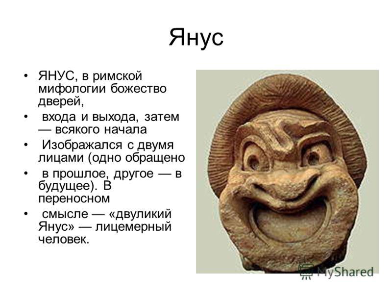 Янус ЯНУС, в римской мифологии божество дверей, входа и выхода, затем всякого начала Изображался с двумя лицами (одно обращено в прошлое, другое в будущее). В переносном смысле «двуликий Янус» лицемерный человек.