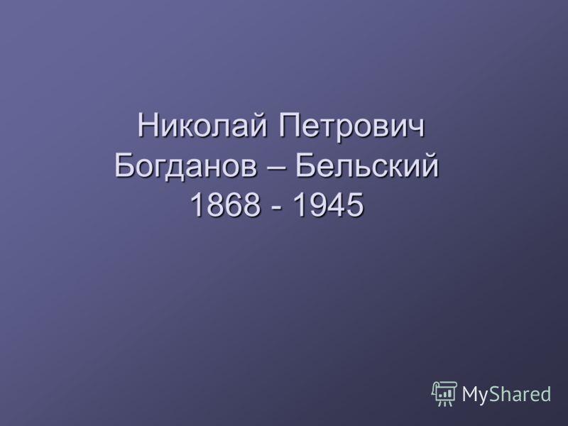 Николай Петрович Богданов – Бельский 1868 - 1945 Николай Петрович Богданов – Бельский 1868 - 1945