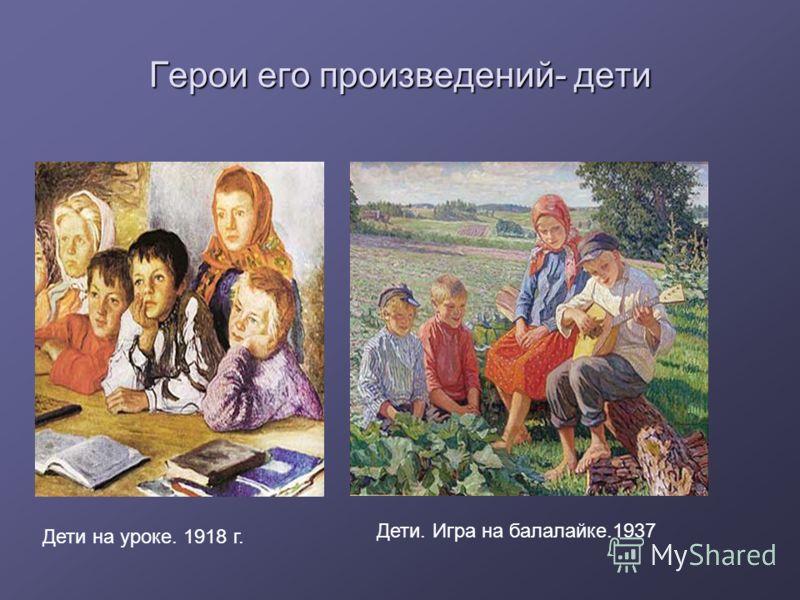 Герои его произведений- дети Дети на уроке. 1918 г. Дети. Игра на балалайке.1937