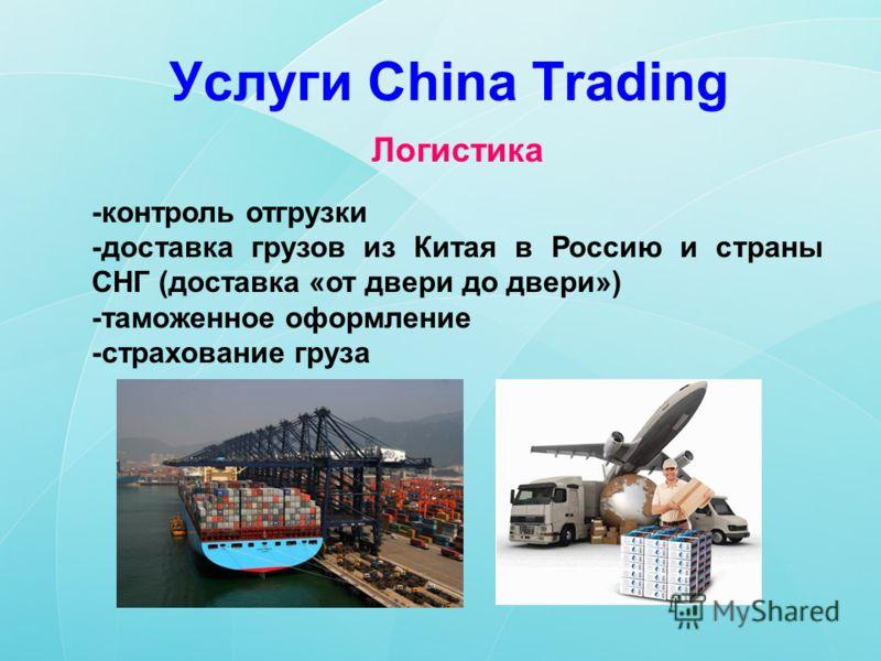 Услуги China Trading Логистика -контроль отгрузки -доставка грузов из Китая в Россию и страны СНГ (доставка «от двери до двери») -таможенное оформление -страхование груза