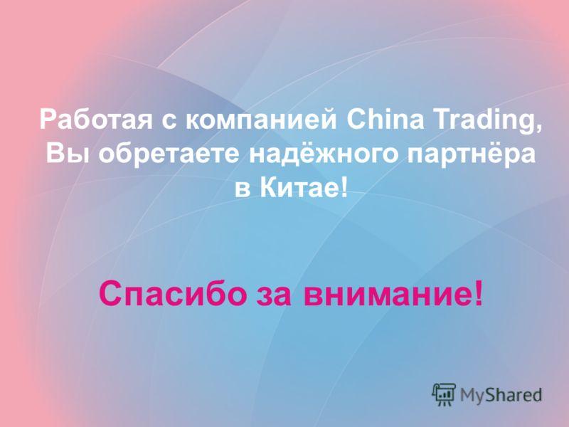 Работая с компанией China Trading, Вы обретаете надёжного партнёра в Китае! Спасибо за внимание!