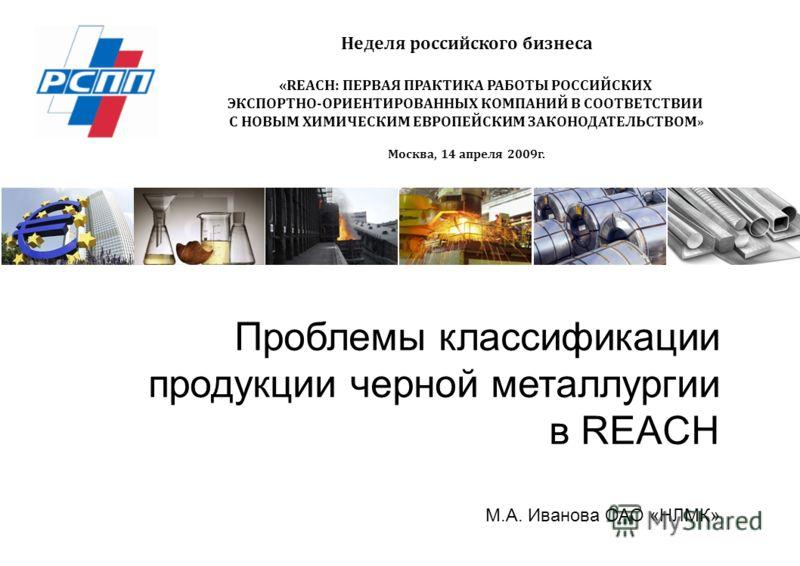 Проблемы классификации продукции черной металлургии в REACH Неделя российского бизнеса «REACH: ПЕРВАЯ ПРАКТИКА РАБОТЫ РОССИЙСКИХ ЭКСПОРТНО-ОРИЕНТИРОВАННЫХ КОМПАНИЙ В СООТВЕТСТВИИ С НОВЫМ ХИМИЧЕСКИМ ЕВРОПЕЙСКИМ ЗАКОНОДАТЕЛЬСТВОМ » Москва, 14 апреля 20