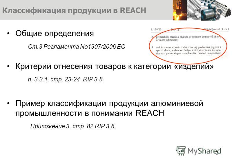 Общие определения Ст.3 Регламента No1907/2006 EC Критерии отнесения товаров к категории «изделий» п. 3.3.1. стр. 23-24 RIP 3.8. Пример классификации продукции алюминиевой промышленности в понимании REACH Приложение 3, стр. 82 RIP 3.8. Классификация п