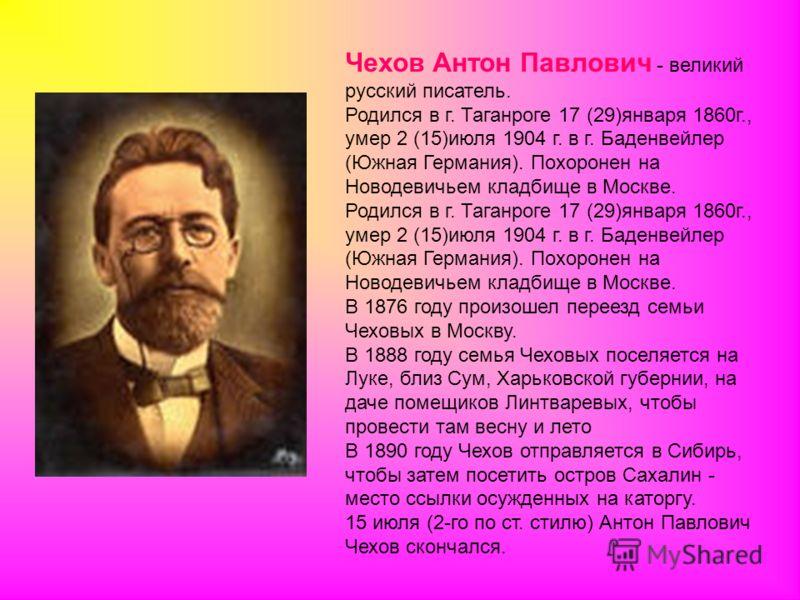 Чехов Антон Павлович - великий русский писатель. Родился в г. Таганроге 17 (29)января 1860г., умер 2 (15)июля 1904 г. в г. Баденвейлер (Южная Германия). Похоронен на Новодевичьем кладбище в Москве. В 1876 году произошел переезд семьи Чеховых в Москву