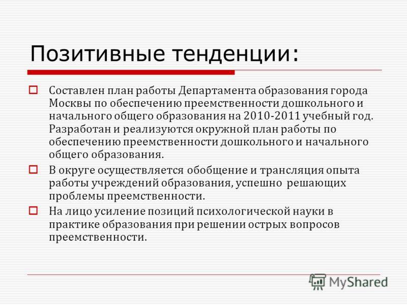 Позитивные тенденции: Составлен план работы Департамента образования города Москвы по обеспечению преемственности дошкольного и начального общего образования на 2010-2011 учебный год. Разработан и реализуются окружной план работы по обеспечению преем