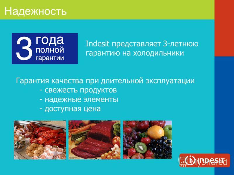 Надежность Indesit представляет 3-летнюю гарантию на холодильники Гарантия качества при длительной эксплуатации - свежесть продуктов - надежные элементы - доступная цена