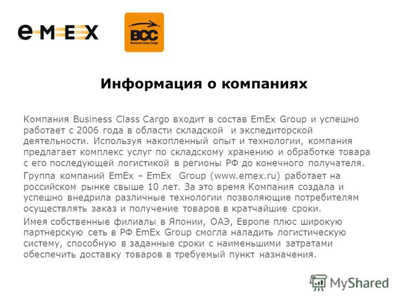 Информация о компаниях Компания Business Class Cargo входит в состав EmEx Group и успешно работает с 2006 года в области складской и экспедиторской деятельности. Используя накопленный опыт и технологии, компания предлагает комплекс услуг по складском