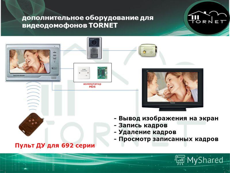 Пульт ДУ для 692 серии дополнительное оборудование для видеодомофонов TORNET - Вывод изображения на экран - Запись кадров - Удаление кадров - Просмотр записанных кадров коммутатор MDS