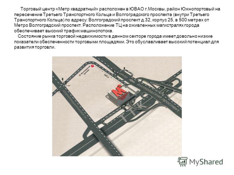 Торговый центр «Метр квадратный» расположен в ЮВАО г.Москвы, район Южнопортовый на пересечение Третьего Транспортного Кольца и Волгоградского проспекта (внутри Третьего Транспортного Кольца) по адресу: Волгоградский проспект д.32, корпус 25, в 500 ме