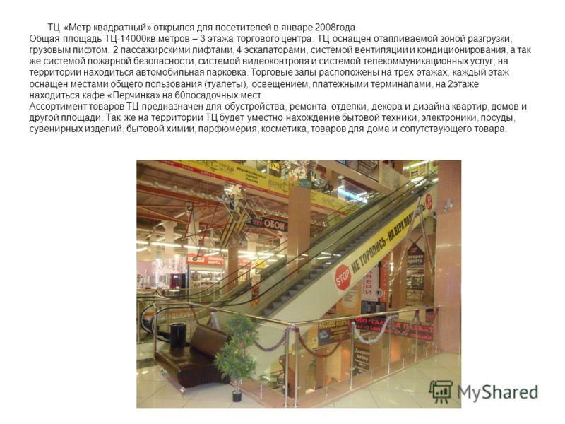 ТЦ «Метр квадратный» открылся для посетителей в январе 2008года. Общая площадь ТЦ-14000кв.метров – 3 этажа торгового центра. ТЦ оснащен отапливаемой зоной разгрузки, грузовым лифтом, 2 пассажирскими лифтами, 4 эскалаторами, системой вентиляции и конд