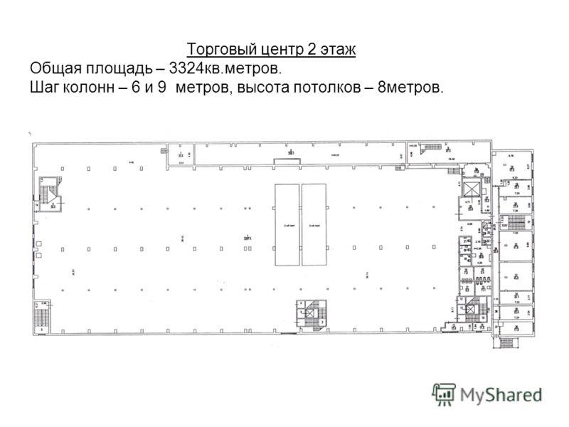 Торговый центр 2 этаж Общая площадь – 3324кв.метров. Шаг колонн – 6 и 9 метров, высота потолков – 8метров.